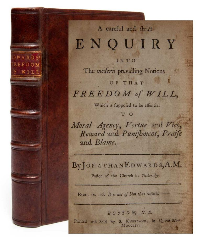 A Careful and Strict Enquiry into the Modern Prevailing Notions of that Freedom of Will, which is Supposed to be Essential to Moral Agency, Vertue and Vice, Reward and Punishment, Praise and Blame. Jonathan Edwards.