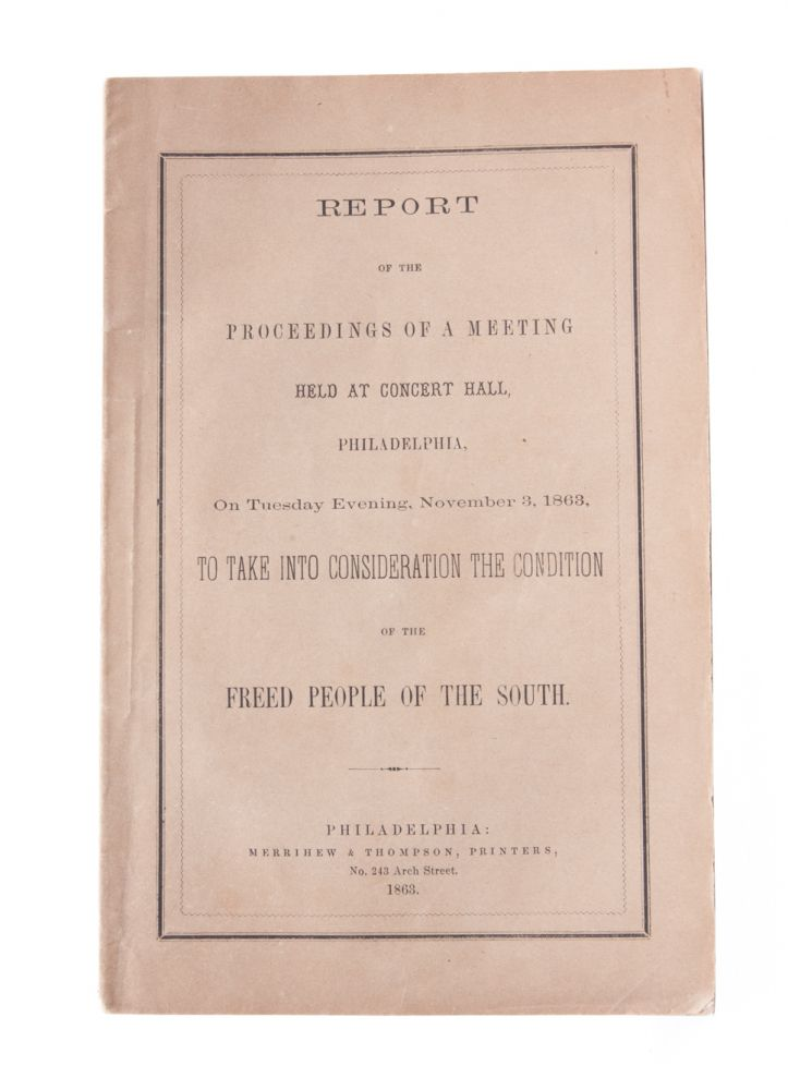 Report of the Proceedings of a Meeting Held at Concert Hall Philadelphia...To Take into Consideration the Condition of the Freed People of the South. Pennsylvania Freedmen's Relief Association.