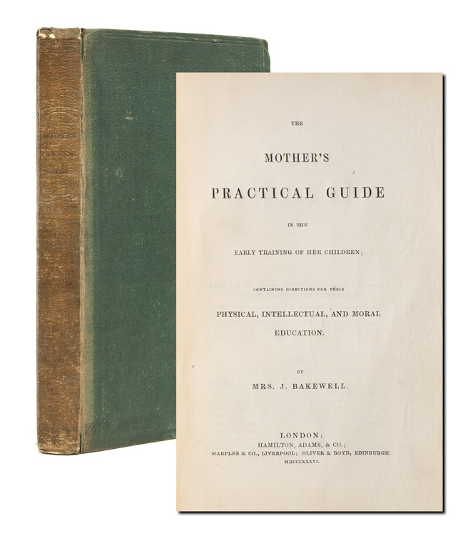 The Mother's Practical Guide in the Early Training of her Children; Containing Directions for their Physical, Intellectual, and Moral Education. Mrs. J. Bakewell.