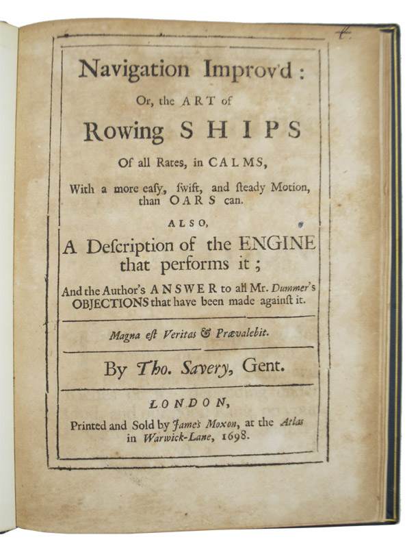 Navigation improv'd: or, the art of rowing ships of all rates, in calms, with a more easy, swift, and steady motion, than oars can. Also, a description of the engine that performs it; and the author's answer to all Mr. Dummer's objections that have been made against it. Thomas Savery.