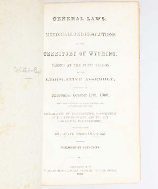 General Laws, Memorials and Resolutions of the Territory of Wyoming Passed at the First Session of the Legislative Assembly Convened at Cheyenne, October 12, 1869…Published with Authority.