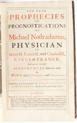 The True Prophecies or Prognostications of Michael Nostradamus, Physician to Henry II. Francis II. and Charles IX. Kings of France, And one of the best Astronomers that ever were. A Work full of Curiosity and Learning. Translated and Commented by Theophilus de Garencieres, Doctor in Physick Colleg. Lond.