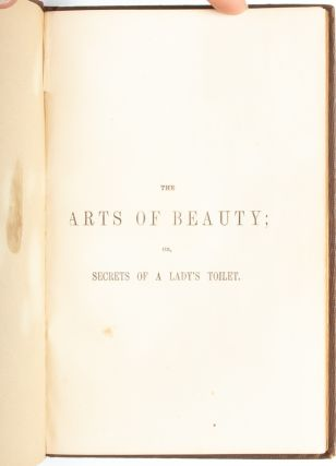 The Arts of Beauty; or, Secrets of a Lady's Toilet. With Hints to Gentlemen on the Art of Fascinating.