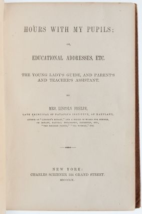 Hours with my Pupils: or, Educational Addresses, Etc. The Young Lady's Guide, and Parent's and Teacher's Assistant (Presentation Copy)